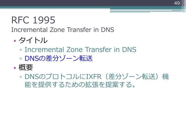 RFC 1995 Incremental Zone Transfer in DNS • タイトル ▫ Incremental Zone Transfer in DNS ▫ DNSの差分ゾーン転送 • 概要 ▫ DNSのプロトコルにIXFR(差分...
