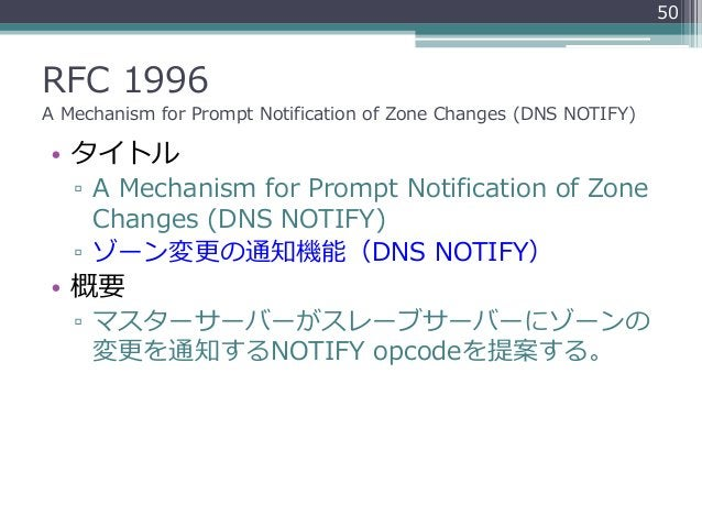 RFC 1996 A Mechanism for Prompt Notification of Zone Changes (DNS NOTIFY) • タイトル ▫ A Mechanism for Prompt Notification of ...