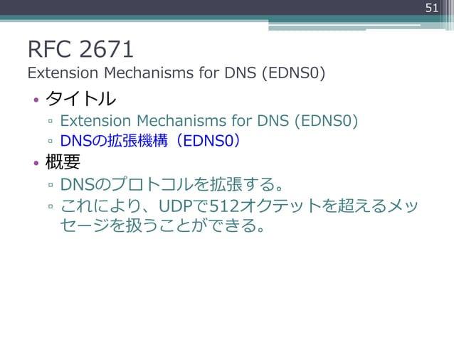 RFC 2671 Extension Mechanisms for DNS (EDNS0) • タイトル ▫ Extension Mechanisms for DNS (EDNS0) ▫ DNSの拡張機構(EDNS0) • 概要 ▫ DNSのプ...