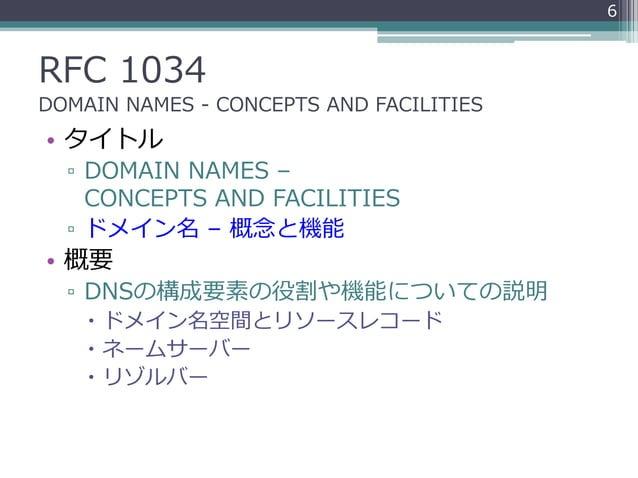 RFC 1034 DOMAIN NAMES - CONCEPTS AND FACILITIES • タイトル ▫ DOMAIN NAMES – CONCEPTS AND FACILITIES ▫ ドメイン名 – 概念と機能 • 概要 ▫ DNS...