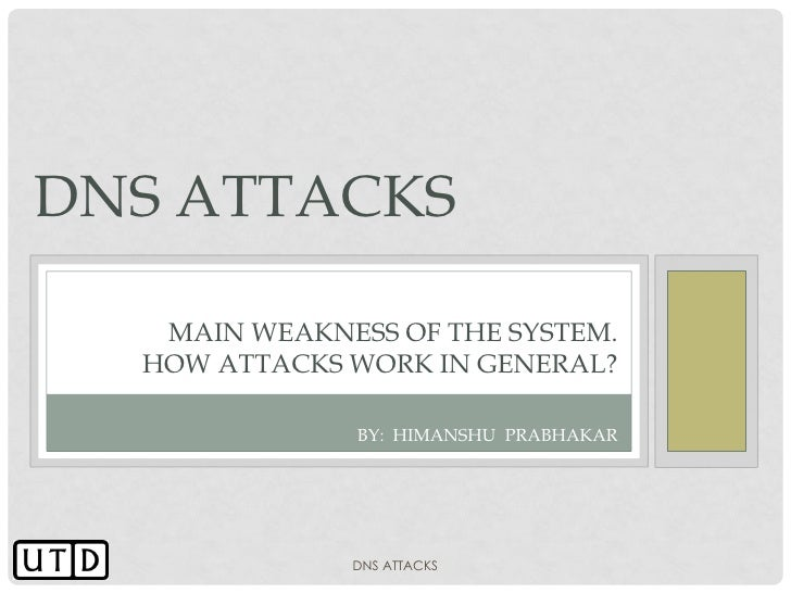 DNS ATTACKS   MAIN WEAKNESS OF THE SYSTEM.  HOW ATTACKS WORK IN GENERAL?               BY: HIMANSHU PRABHAKAR             ...