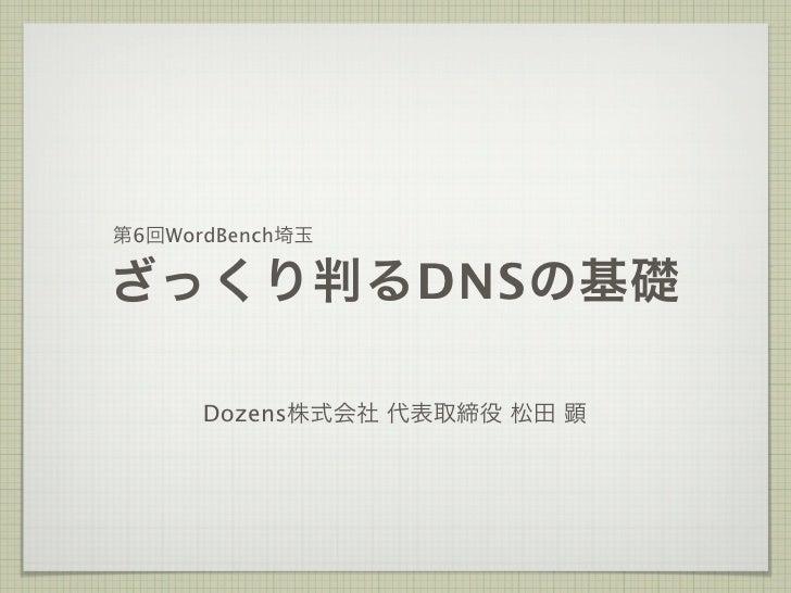 第6回WordBench埼玉ざっくり判るDNSの基礎      Dozens株式会社 代表取締役 松田 顕