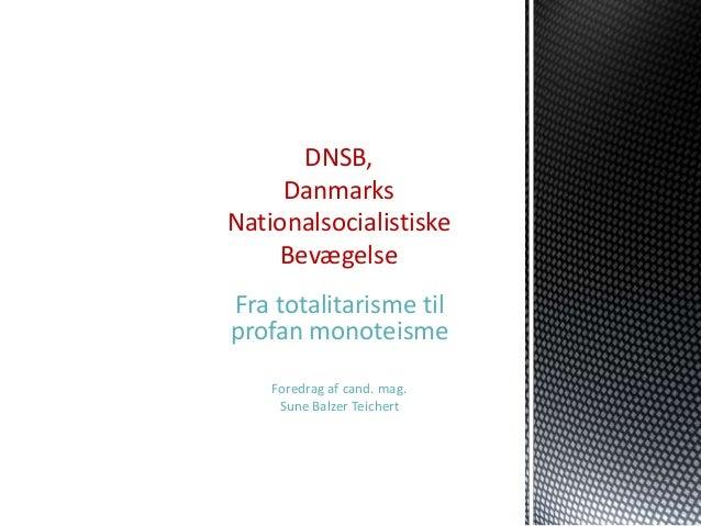 DNSB,     DanmarksNationalsocialistiske    BevægelseFra totalitarisme tilprofan monoteisme    Foredrag af cand. mag.     S...