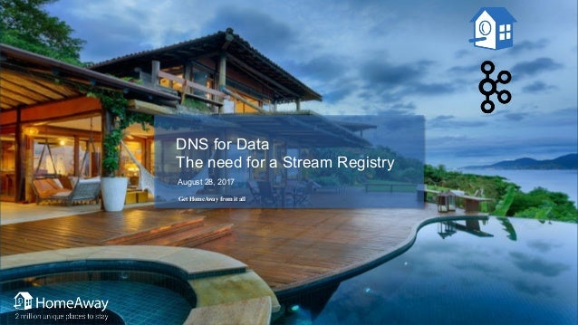 DNS for Data The need for a Stream Registry August 28, 2017 Get HomeAway from it all