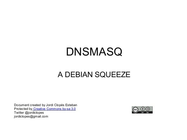 DNSMASQ A DEBIAN SQUEEZE Document created by Jordi Clopés Esteban Protected by Creative Commons by-sa 3.0 Twitter @jordicl...