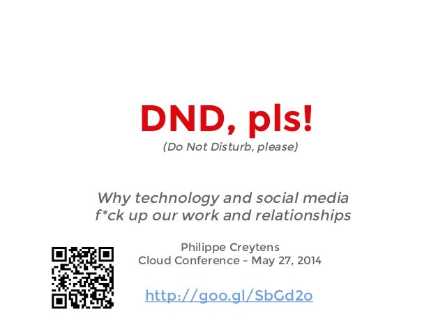 DND, pls! Why technology and social media f*ck up our work and relationships Philippe Creytens Cloud Conference - May 27, ...