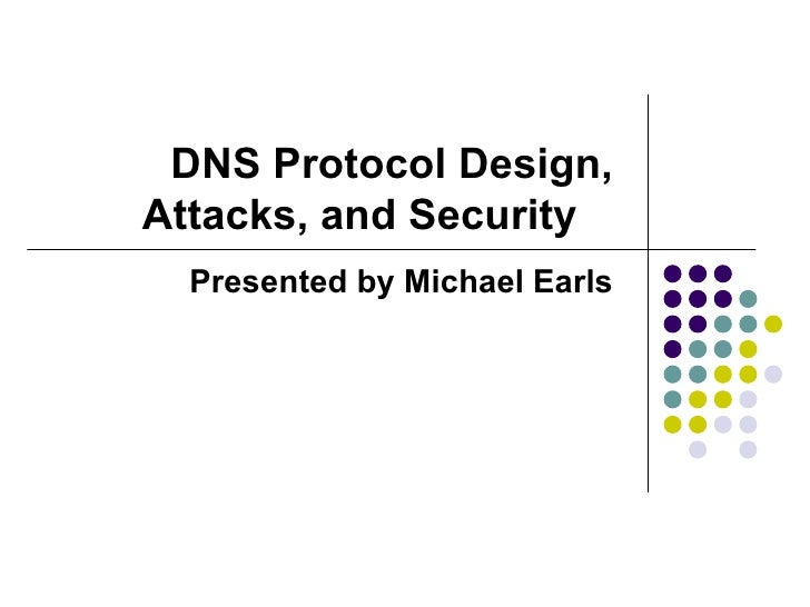 DNS Protocol Design, Attacks, and Security  Presented by Michael Earls