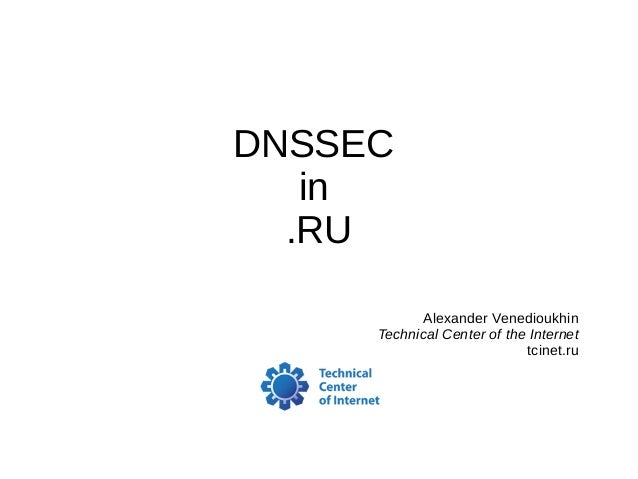 DNSSEC in .RU Alexander Venedioukhin Technical Center of the Internet tcinet.ru