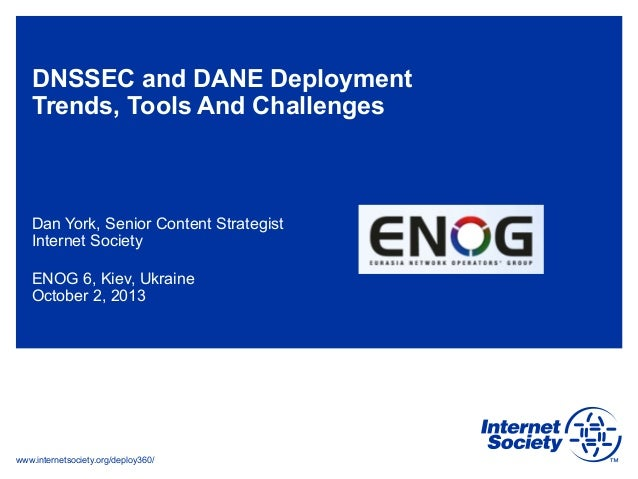 www.internetsociety.org/deploy360/ DNSSEC and DANE Deployment Trends, Tools And Challenges Dan York, Senior Content Strate...