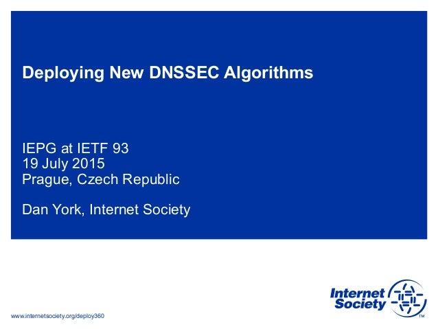 www.internetsociety.org/deploy360 Deploying New DNSSEC Algorithms IEPG at IETF 93 19 July 2015 Prague, Czech Republic Dan ...