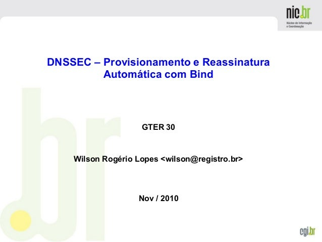 DNSSEC – Provisionamento e Reassinatura Automática com Bind GTER 30 Wilson Rogério Lopes <wilson@registro.br> Nov / 2010