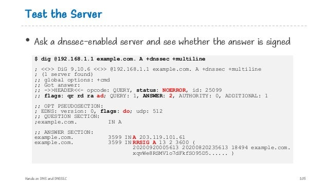 Test the Server • Ask a dnssec-enabled server and see whether the answer is signed Hands on DNS and DNSSEC 105 $ dig @192....
