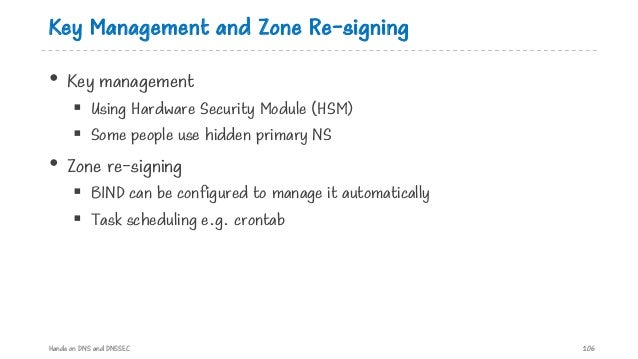 Key Management and Zone Re-signing • Key management § Using Hardware Security Module (HSM) § Some people use hidden primar...