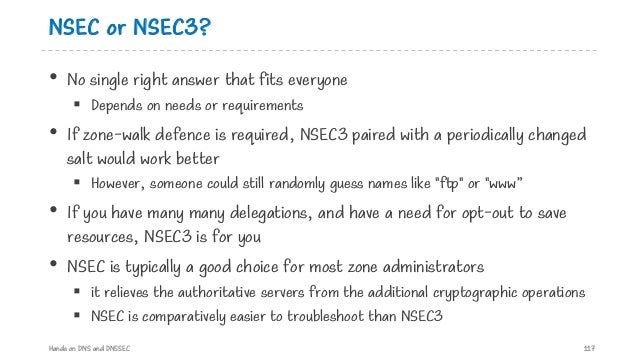 NSEC or NSEC3? • No single right answer that fits everyone § Depends on needs or requirements • If zone-walk defence is re...