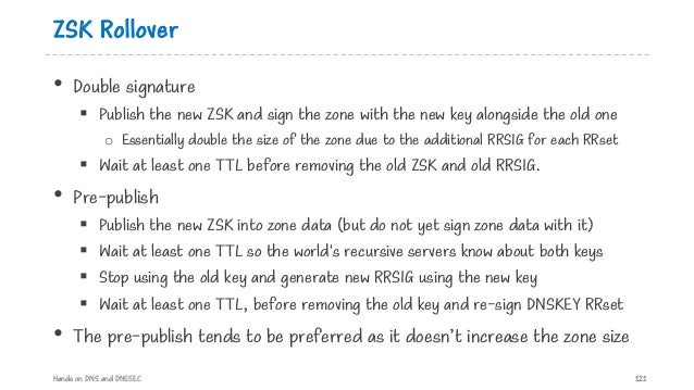ZSK Rollover • Double signature § Publish the new ZSK and sign the zone with the new key alongside the old one o Essential...