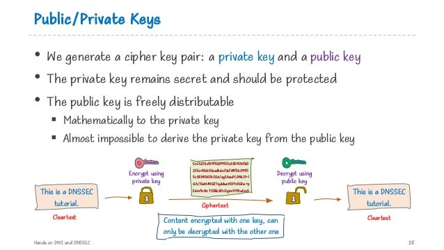 Public/Private Keys • We generate a cipher key pair: a private key and a public key • The private key remains secret and s...