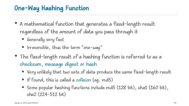 One-Way Hashing Function • A mathematical function that generates a fixed-length result regardless of the amount of data y...
