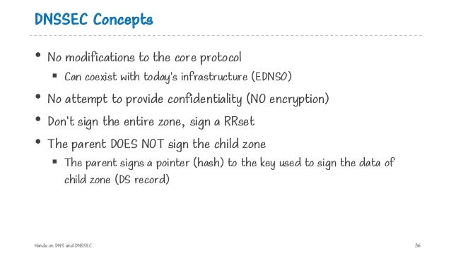 DNSSEC Concepts • No modifications to the core protocol § Can coexist with today's infrastructure (EDNS0) • No attempt to ...