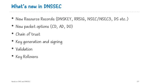What's new in DNSSEC • New Resource Records (DNSKEY, RRSIG, NSEC/NSEC3, DS etc.) • New packet options (CD, AD, DO) • Chain...