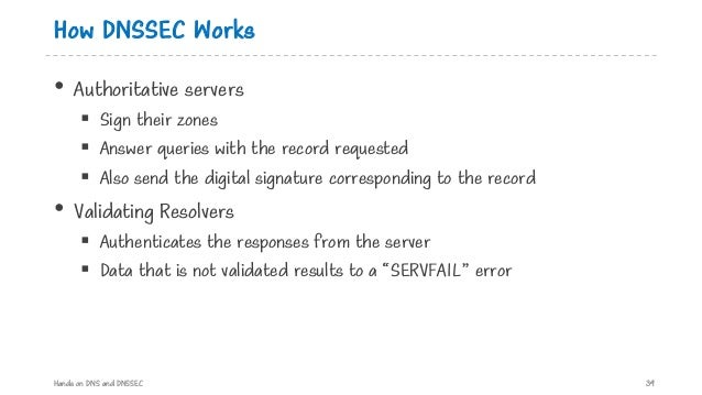 How DNSSEC Works • Authoritative servers § Sign their zones § Answer queries with the record requested § Also send the dig...