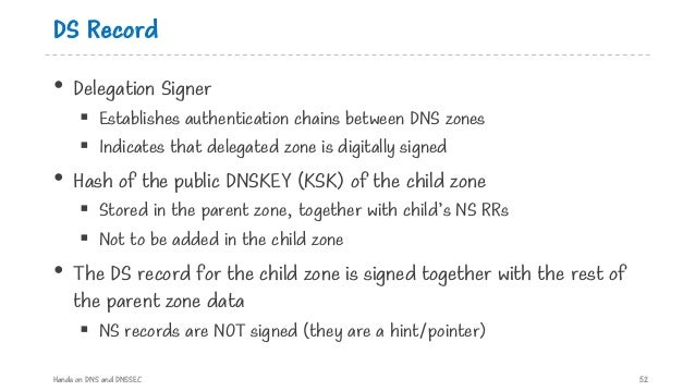 DS Record • Delegation Signer § Establishes authentication chains between DNS zones § Indicates that delegated zone is dig...