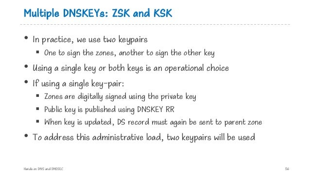 Multiple DNSKEYs: ZSK and KSK • In practice, we use two keypairs § One to sign the zones, another to sign the other key • ...