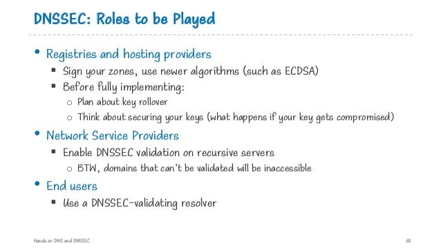 DNSSEC: Roles to be Played • Registries and hosting providers § Sign your zones, use newer algorithms (such as ECDSA) § Be...