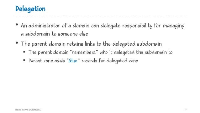 Delegation • An administrator of a domain can delegate responsibility for managing a subdomain to someone else • The paren...