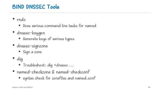 BIND DNSSEC Tools • rndc § Does various command line tasks for named • dnssec-keygen § Generate keys of various types • dn...