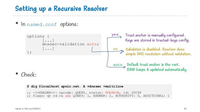 Setting up a Recursive Resolver • In named.conf options: Hands on DNS and DNSSEC 85 options { [...] dnssec-validation auto...