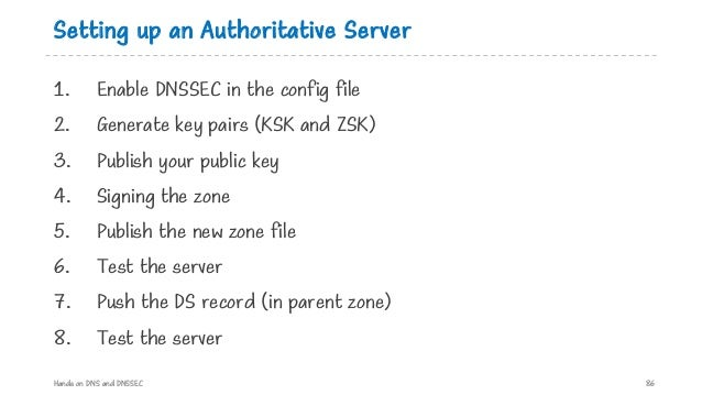 Setting up an Authoritative Server 1. Enable DNSSEC in the config file 2. Generate key pairs (KSK and ZSK) 3. Publish your...