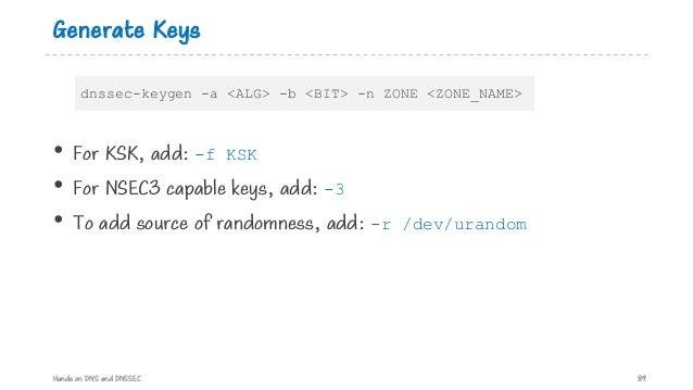 Generate Keys • For KSK, add: -f KSK • For NSEC3 capable keys, add: -3 • To add source of randomness, add: -r /dev/urandom...