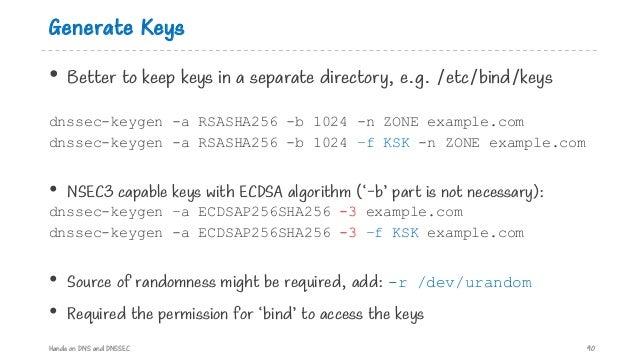 Generate Keys • Better to keep keys in a separate directory, e.g. /etc/bind/keys dnssec-keygen -a RSASHA256 -b 1024 -n ZON...