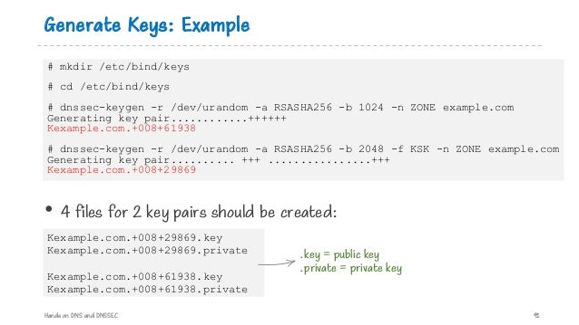 Generate Keys: Example Hands on DNS and DNSSEC 91 # mkdir /etc/bind/keys # cd /etc/bind/keys # dnssec-keygen -r /dev/urand...