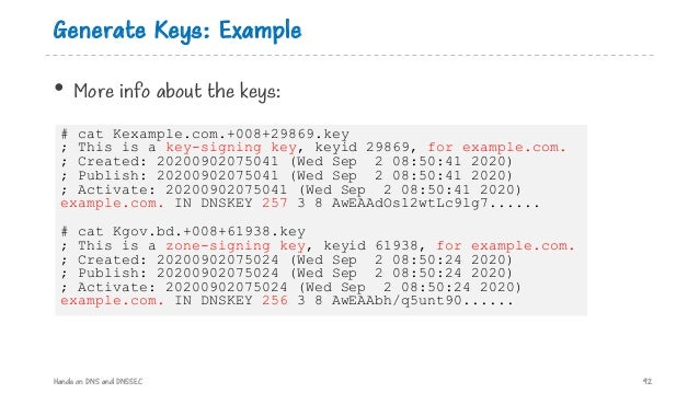 Generate Keys: Example Hands on DNS and DNSSEC 92 # cat Kexample.com.+008+29869.key ; This is a key-signing key, keyid 298...