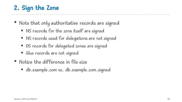 2. Sign the Zone • Note that only authoritative records are signed § NS records for the zone itself are signed § NS record...