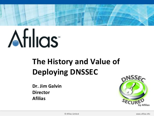 © Afilias Limited www.afilias.info The History and Value of Deploying DNSSEC Dr. Jim Galvin Director Afilias