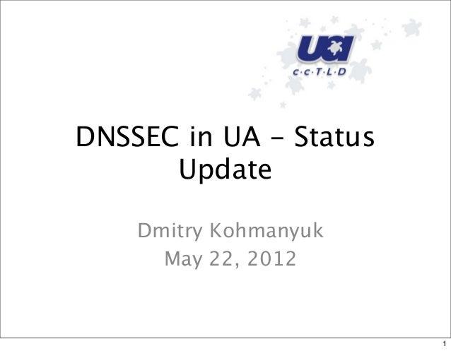 DNSSEC in UA - StatusUpdateDmitry KohmanyukMay 22, 20121