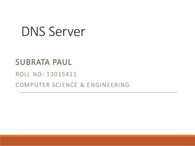 DNS Server SUBRATA PAUL ROLL NO: 13015411 COMPUTER SCIENCE & ENGINEERING