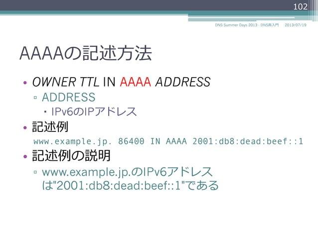 AAAAの記述⽅方法 • OWNER TTL IN AAAA ADDRESS ▫ ADDRESS – IPv6のIPアドレス • 記述例例 www.example.jp. 86400 IN AAAA 2001:db8:dead:bee...