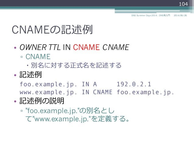 CNAMEの記述例例 • OWNER TTL IN CNAME CNAME ▫ CNAME – 別名に対する正式名を記述する • 記述例例 foo.example.jp. IN A 192.0.2.1 www.example.jp. ...