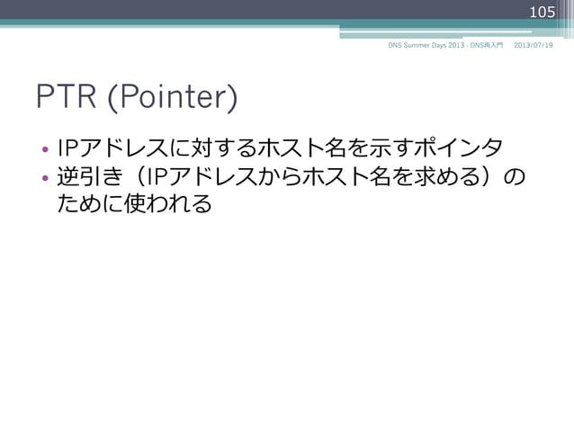 PTR (Pointer) • IPアドレスに対するホスト名を⽰示すポインタ • 逆引き(IPアドレスからホスト名を求める)の ために使われる 105 2014/06/26DNS Summer Days 2014 - DNS再⼊入⾨門