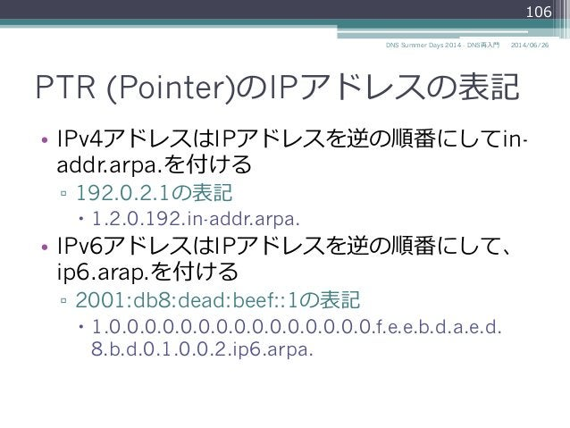 PTR (Pointer)のIPアドレスの表記 • IPv4アドレスはIPアドレスを逆の順番にしてin- addr.arpa.を付ける ▫ 192.0.2.1の表記 – 1.2.0.192.in-addr.arpa. • IPv6アド...
