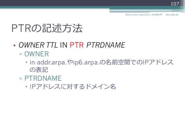 PTRの記述⽅方法 • OWNER TTL IN PTR PTRDNAME ▫ OWNER – in-addr.arpa.やip6.arpa.の名前空間でのIPアドレス の表記 ▫ PTRDNAME – IPアドレスに対するドメイ...