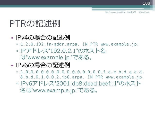 """PTRの記述例例 • IPv4の場合の記述例例 ▫ 1.2.0.192.in-addr.arpa. IN PTR www.example.jp. ▫ IPアドレス""""192.0.2.1""""のホスト名 は""""www.example.jp.""""である..."""