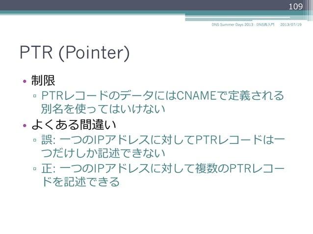 PTR (Pointer) • 制限 ▫ PTRレコードの値(PTRDNAME)にはCNAMEで 定義される別名を使ってはいけない • よくある間違い ▫ 誤: ⼀一つのIPアドレスに対してPTRレコードは⼀一 つだけしか記述できない ...