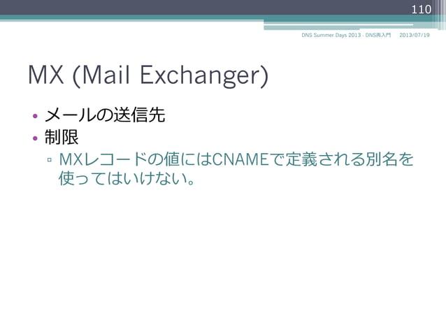 MX (Mail Exchanger) • メールの送信先 • 制限 ▫ MXレコードの値(EXCHANGE)にはCNAMEで 定義される別名を使ってはいけない。 110 2014/06/26DNS Summer Days 2014 - ...