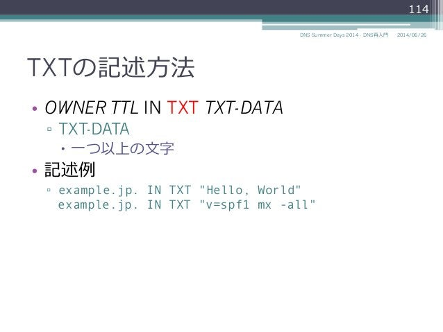 """TXTの記述⽅方法 • OWNER TTL IN TXT TXT-DATA ▫ TXT-DATA – ⼀一つ以上の⽂文字 • 記述例例 ▫ example.jp. IN TXT """"Hello, World"""" example.jp. ..."""