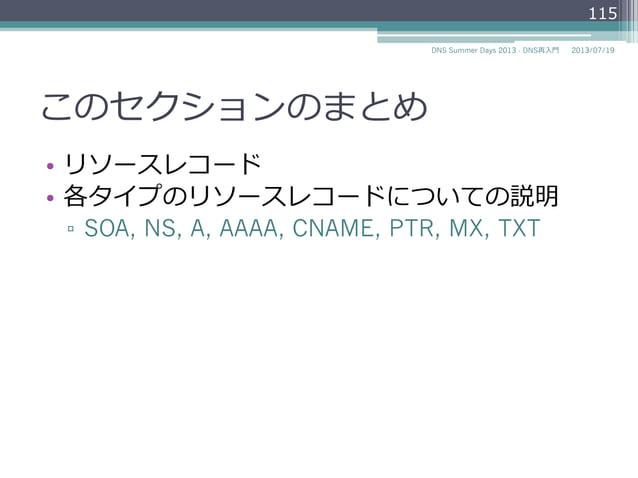 このセクションのまとめ • リソースレコード • 各タイプのリソースレコードについての説明 ▫ SOA, NS, A, AAAA, CNAME, PTR, MX, TXT 115 2014/06/26DNS Summer Days 201...