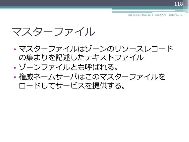 マスターファイル • マスターファイルはゾーンのリソースレコード の集まりを記述したテキストファイル • ゾーンファイルとも呼ばれる。 • 権威ネームサーバはこのマスターファイルを ロードしてサービスを提供する。 2014/06/26DN...